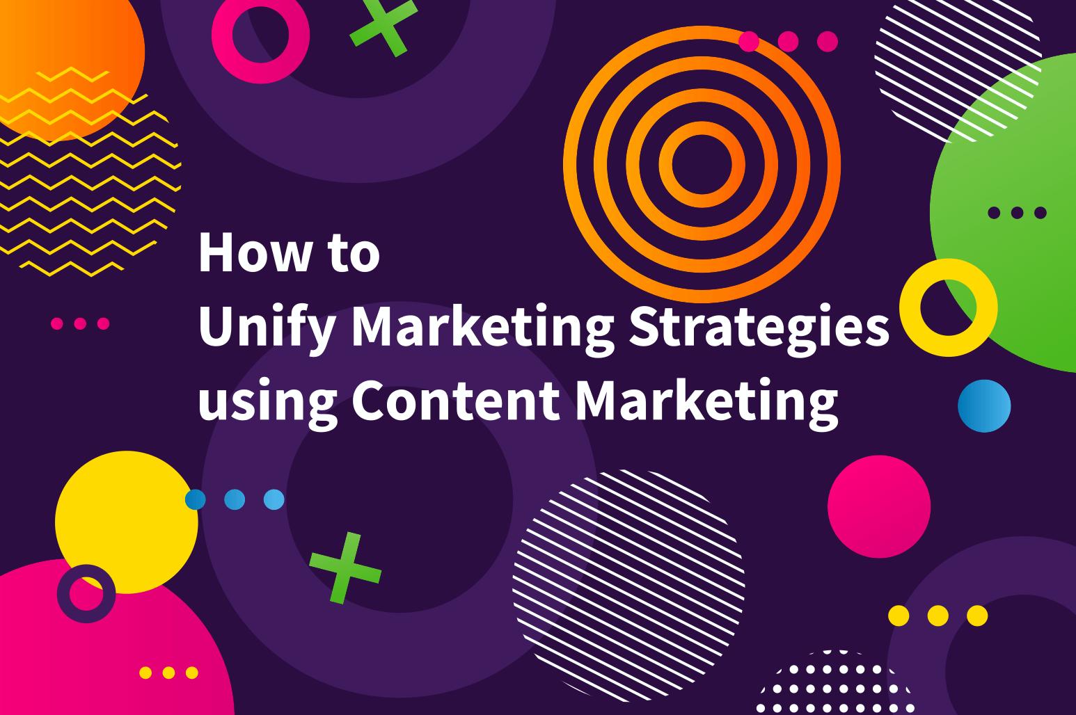 Unify marketing strategies using content marketing